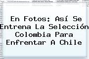 En Fotos: Así Se Entrena La Selección <b>Colombia</b> Para Enfrentar A <b>Chile</b>