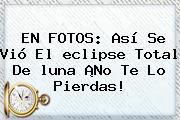 EN FOTOS: Así Se Vió El <b>eclipse</b> Total De <b>luna</b> ¡No Te Lo Pierdas!