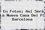 En Fotos: Así Será La Nueva Casa Del <b>FC Barcelona</b>