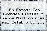 En Fotos: Con Grandes Fiestas Y Cielos Multicolores, Así Celebró El ...