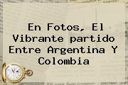 En Fotos, El Vibrante <b>partido</b> Entre <b>Argentina</b> Y <b>Colombia</b>