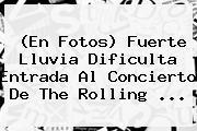 (En Fotos) Fuerte Lluvia Dificulta Entrada Al Concierto De <b>The Rolling</b> <b>...</b>