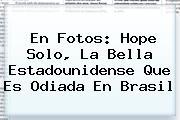 En Fotos: <b>Hope Solo</b>, La Bella Estadounidense Que Es Odiada En Brasil