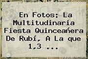 En Fotos: La Multitudinaria Fiesta Quinceañera De <b>Rubí</b>, A La <b>que</b> 1,3 ...