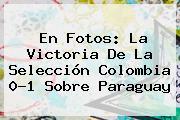 En Fotos: La Victoria De La <b>Selección Colombia</b> 0-1 Sobre Paraguay