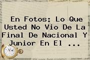 En Fotos: Lo Que Usted No Vio De La Final De <b>Nacional</b> Y <b>Junior</b> En El <b>...</b>
