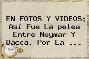 EN FOTOS Y VIDEOS: Así Fue La <b>pelea</b> Entre <b>Neymar Y Bacca</b>, Por La <b>...</b>