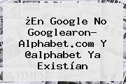 ¿En Google No Googlearon? <b>Alphabet</b>.com Y @<b>alphabet</b> Ya Existían