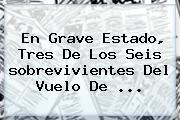 En Grave Estado, Tres De Los Seis <b>sobrevivientes Del Vuelo</b> De ...