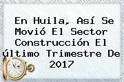 En <b>Huila</b>, Así Se Movió El Sector Construcción El último Trimestre De 2017