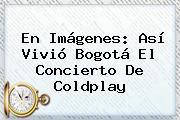En Imágenes: Así Vivió Bogotá El Concierto De <b>Coldplay</b>