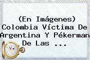 (En Imágenes) <b>Colombia</b> Víctima De Argentina Y Pékerman De Las ...