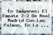 En Imágenes: El Empate 2-2 De <b>Real Madrid</b> Con <b>Las Palmas</b>, En La ...