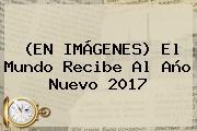 (EN <b>IMÁGENES</b>) El Mundo Recibe Al <b>Año</b> Nuevo <b>2017</b>