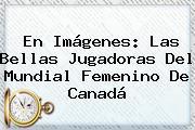 En Imágenes: Las Bellas Jugadoras Del <b>Mundial Femenino</b> De Canadá