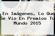 En Imágenes, Lo Que Se Vio En <b>Premios Tu Mundo</b> 2015