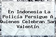 En Indonesia La Policía Persigue A Quienes Celebran <b>San Valentín</b>