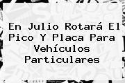 En Julio Rotará El <b>Pico Y Placa</b> Para Vehículos Particulares