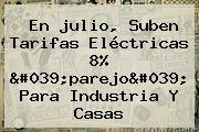En <b>julio</b>, Suben Tarifas Eléctricas 8% &#039;parejo&#039; Para Industria Y Casas