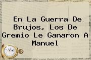 En La Guerra De Brujos, Los De <b>Gremio</b> Le Ganaron A Manuel