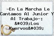 ?En La Marcha Le Cantamos Al Junior Y Al <b>trabajo</b>?: 'Los Kuervos'
