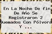 En La Noche De <b>fin De Año</b> Se Registraron 2 Quemados Con Pólvora Y ...