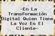 ?En La Transformación Digital Quien Tiene La Voz Es El Cliente?