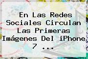 En Las Redes Sociales Circulan Las Primeras Imágenes Del <b>iPhone 7</b> <b>...</b>