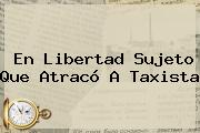 En Libertad Sujeto Que Atracó A Taxista