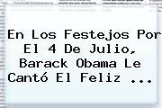 En Los Festejos Por El <b>4 De Julio</b>, Barack Obama Le Cantó El Feliz ...