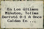 En Los últimos Minutos, Tolima Derrotó 0-1 A <b>Once Caldas</b> En ...