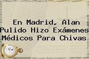 En Madrid, <b>Alan Pulido</b> Hizo Exámenes Médicos Para Chivas