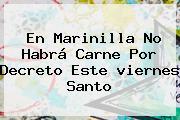 En Marinilla No Habrá Carne Por Decreto Este <b>viernes Santo</b>