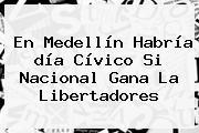 En Medellín Habría <b>día Cívico Si Nacional Gana</b> La Libertadores