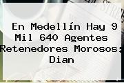 En Medellín Hay 9 Mil 640 Agentes Retenedores Morosos: <b>Dian</b>