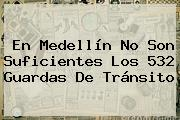 En <b>Medellín</b> No Son Suficientes Los 532 Guardas De Tránsito