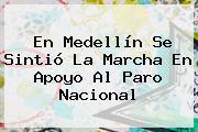 En Medellín Se Sintió La Marcha En Apoyo Al <b>Paro Nacional</b>