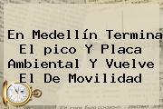 En <b>Medellín</b> Termina El <b>pico Y Placa Ambiental</b> Y Vuelve El De Movilidad