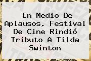 En Medio De Aplausos, Festival De Cine Rindió Tributo A <b>Tilda Swinton</b>