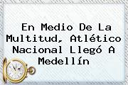 En Medio De La Multitud, Atlético <b>Nacional</b> Llegó A Medellín