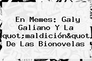 En Memes: <b>Galy Galiano</b> Y La &quot;maldición&quot; De Las Bionovelas