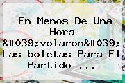 En Menos De Una Hora &#039;volaron&#039; Las <b>boletas</b> Para El Partido ...