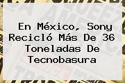 En México, <b>Sony</b> Recicló Más De 36 Toneladas De Tecnobasura