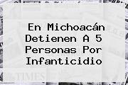 En Michoacán Detienen A 5 Personas Por Infanticidio