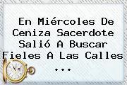 En <b>Miércoles De Ceniza</b> Sacerdote Salió A Buscar Fieles A Las Calles <b>...</b>