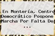 En Montería, Centro Democrático Pospone Marcha Por Falta De <b>...</b>