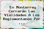 En <b>Monterrey</b> Cerrarán Las Vialidades A Los Regiomontanos Por <b>...</b>