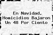 En <b>Navidad</b>, Homicidios Bajaron Un 48 Por Ciento