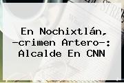 En Nochixtlán, ?crimen Artero?: Alcalde En <b>CNN</b>