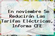En <b>noviembre</b> Se Reducirán Las Tarifas Eléctricas, Informa CFE